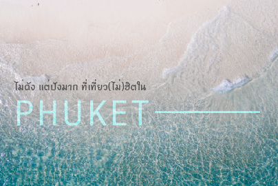 ไม่ดัง แต่ปังมาก ที่เที่ยว(ไม่)ฮิต ใน Phuket